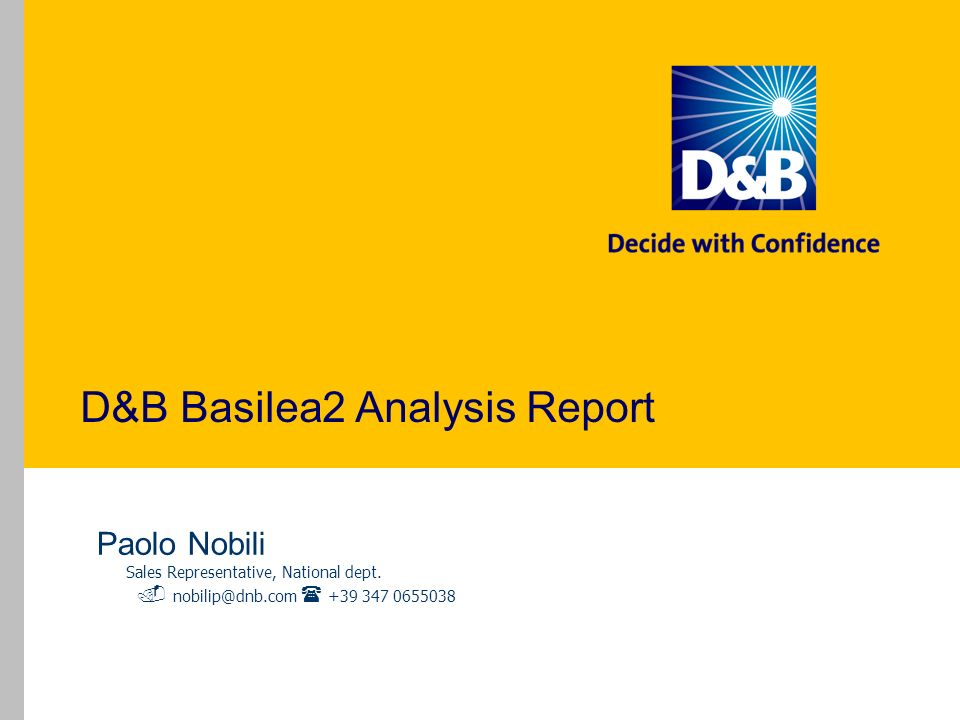 D&B Basilea2 Analysis Report Paolo Nobili Sales Representative, National dept. nobilip@dnb.com +39 347 0655038