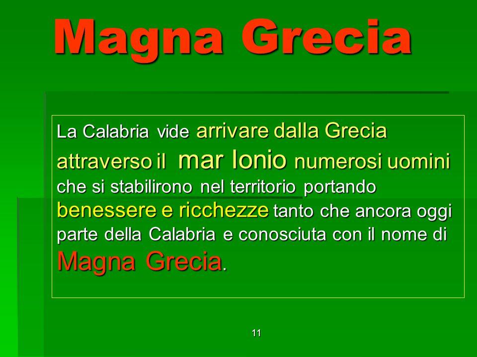 11 Magna Grecia La Calabria vide arrivare dalla Grecia attraverso il mar Ionio numerosi uomini che si stabilirono nel territorio portando benessere e ricchezze tanto che ancora oggi parte della Calabria e conosciuta con il nome di Magna Grecia.