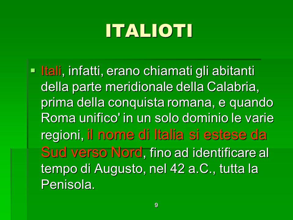 9 ITALIOTI Itali, infatti, erano chiamati gli abitanti della parte meridionale della Calabria, prima della conquista romana, e quando Roma unifico in un solo dominio le varie regioni, il nome di Italia si estese da Sud verso Nord, fino ad identificare al tempo di Augusto, nel 42 a.C., tutta la Penisola.