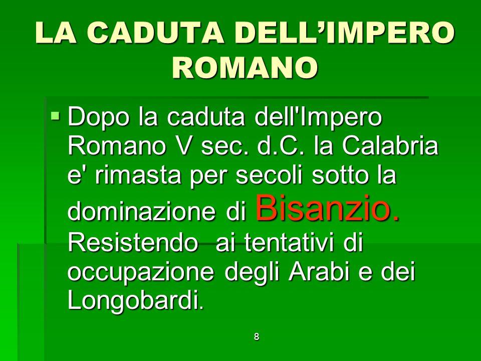 8 LA CADUTA DELLIMPERO ROMANO Dopo la caduta dell'Impero Romano V sec. d.C. la Calabria e' rimasta per secoli sotto la dominazione di Bisanzio. Resist