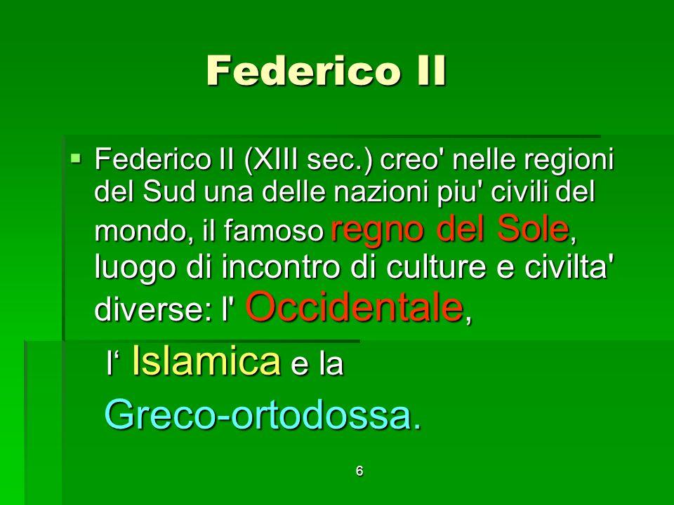 6 Federico II Federico II Federico II (XIII sec.) creo' nelle regioni del Sud una delle nazioni piu' civili del mondo, il famoso regno del Sole, luogo