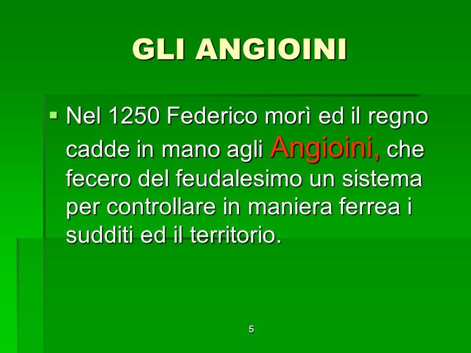 5 GLI ANGIOINI Nel 1250 Federico morì ed il regno cadde in mano agli Angioini, che fecero del feudalesimo un sistema per controllare in maniera ferrea i sudditi ed il territorio.
