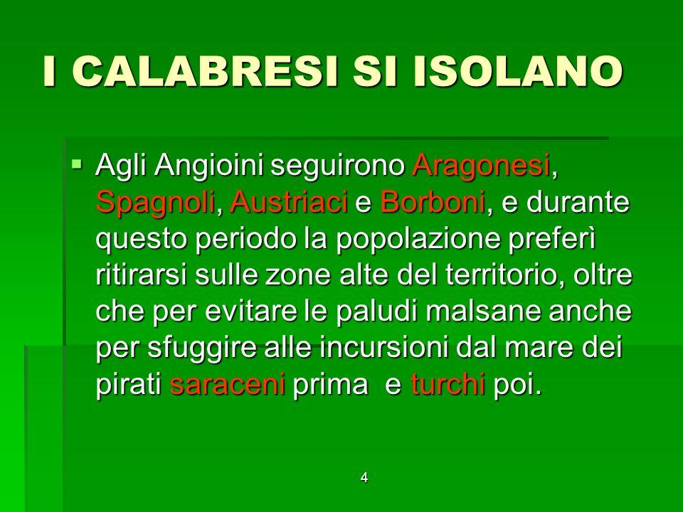 4 I CALABRESI SI ISOLANO Agli Angioini seguirono Aragonesi, Spagnoli, Austriaci e Borboni, e durante questo periodo la popolazione preferì ritirarsi s