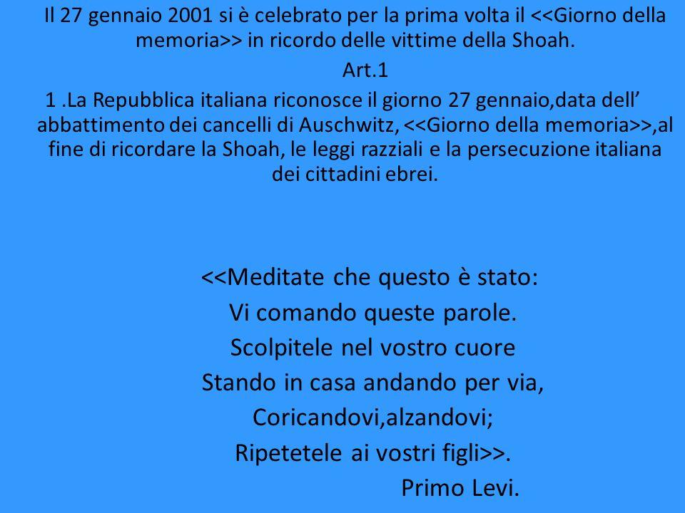 Il 27 gennaio 2001 si è celebrato per la prima volta il <<Giorno della memoria>> in ricordo delle vittime della Shoah. Art.1 1.La Repubblica italiana