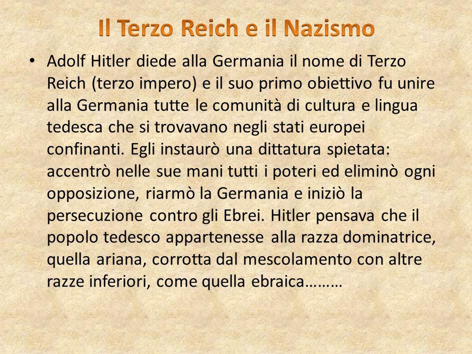 Adolf Hitler diede alla Germania il nome di Terzo Reich (terzo impero) e il suo primo obiettivo fu unire alla Germania tutte le comunità di cultura e
