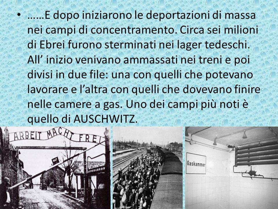 ……E dopo iniziarono le deportazioni di massa nei campi di concentramento. Circa sei milioni di Ebrei furono sterminati nei lager tedeschi. All inizio