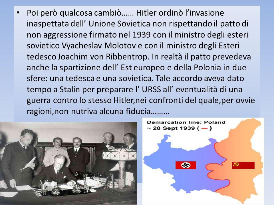 Poi però qualcosa cambiò…… Hitler ordinò linvasione inaspettata dell Unione Sovietica non rispettando il patto di non aggressione firmato nel 1939 con