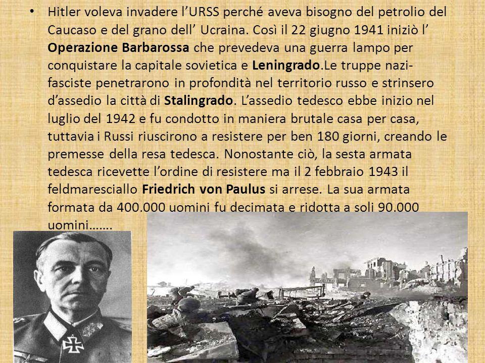 Hitler voleva invadere lURSS perché aveva bisogno del petrolio del Caucaso e del grano dell Ucraina. Così il 22 giugno 1941 iniziò l Operazione Barbar