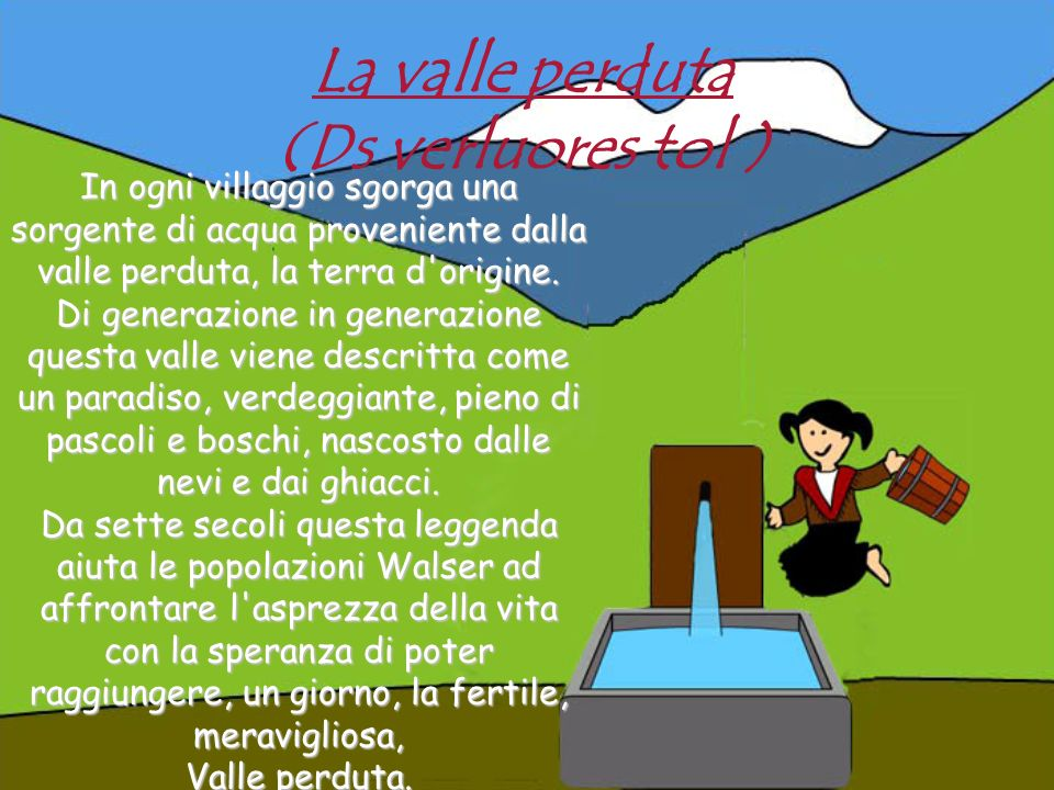 La valle perduta (Ds verluores tol ) In ogni villaggio sgorga una sorgente di acqua proveniente dalla valle perduta, la terra d'origine. Di generazion