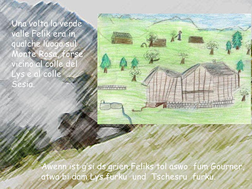 Una volta la verde valle Felik era in qualche luogo sul Monte Rosa, forse vicino al colle del Lys e al colle Sesia. Awenn їst gsi ds grien Feliks tol