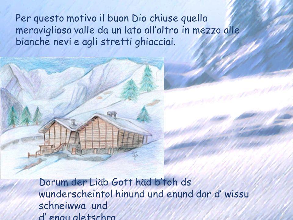 Per questo motivo il buon Dio chiuse quella meravigliosa valle da un lato allaltro in mezzo alle bianche nevi e agli stretti ghiacciai. Dorum der Liäb