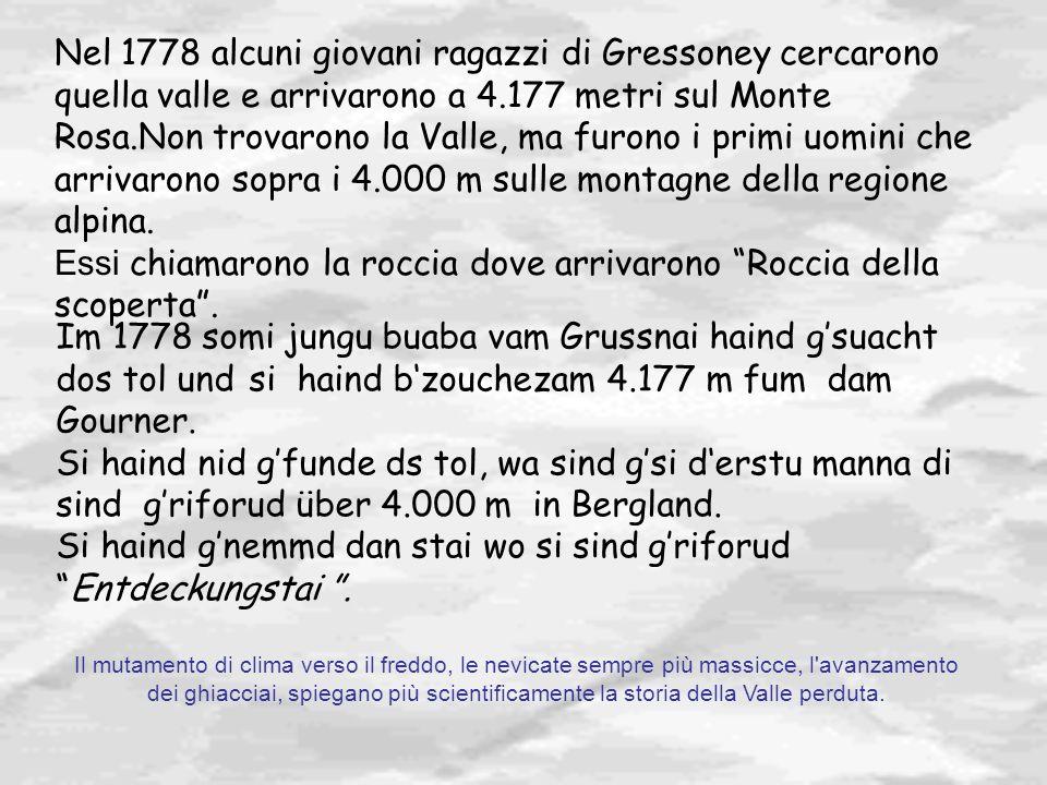 Nel 1778 alcuni giovani ragazzi di Gressoney cercarono quella valle e arrivarono a 4.177 metri sul Monte Rosa.Non trovarono la Valle, ma furono i prim