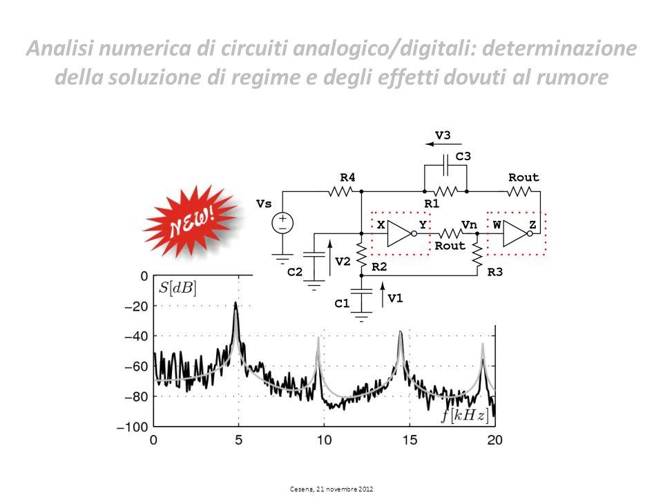 Cesena, 21 novembre 2012 Analisi numerica di circuiti analogico/digitali: determinazione della soluzione di regime e degli effetti dovuti al rumore