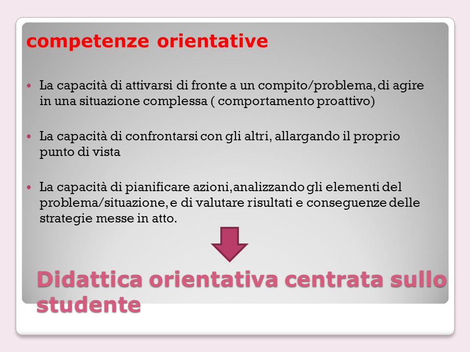 Didattica orientativa centrata sullo studente competenze orientative La capacità di attivarsi di fronte a un compito/problema, di agire in una situazi