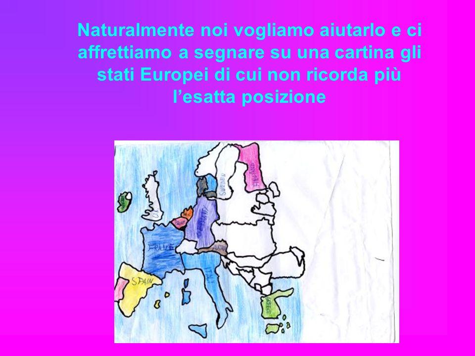 Naturalmente noi vogliamo aiutarlo e ci affrettiamo a segnare su una cartina gli stati Europei di cui non ricorda più lesatta posizione