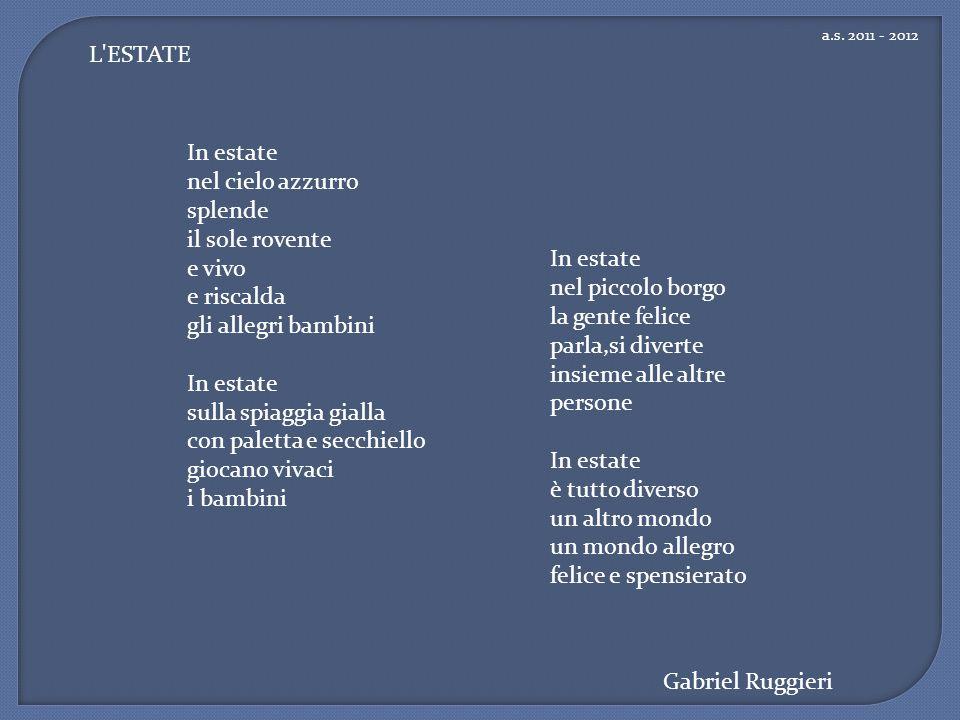 a.s. 2011 - 2012 Gabriel Ruggieri L'ESTATE In estate nel piccolo borgo la gente felice parla,si diverte insieme alle altre persone In estate è tutto d