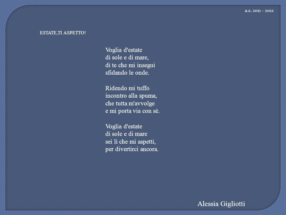 a.s. 2011 - 2012 Alessia Gigliotti ESTATE,TI ASPETTO! Voglia d'estate di sole e di mare, di te che mi insegui sfidando le onde. Ridendo mi tuffo incon