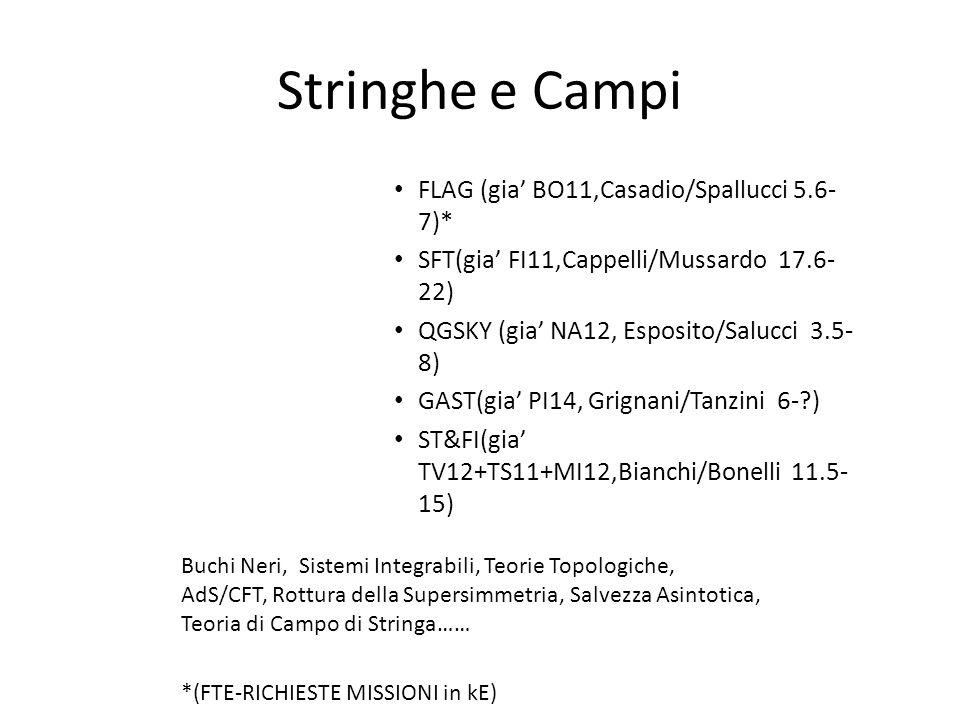 Stringhe e Campi FLAG (gia BO11,Casadio/Spallucci 5.6- 7)* SFT(gia FI11,Cappelli/Mussardo 17.6- 22) QGSKY (gia NA12, Esposito/Salucci 3.5- 8) GAST(gia PI14, Grignani/Tanzini 6- ) ST&FI(gia TV12+TS11+MI12,Bianchi/Bonelli 11.5- 15) Buchi Neri, Sistemi Integrabili, Teorie Topologiche, AdS/CFT, Rottura della Supersimmetria, Salvezza Asintotica, Teoria di Campo di Stringa…… *(FTE-RICHIESTE MISSIONI in kE)