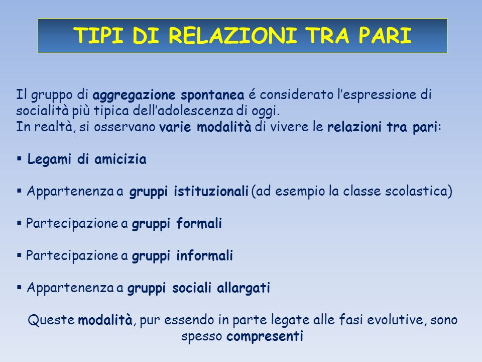 TIPI DI RELAZIONI TRA PARI Il gruppo di aggregazione spontanea é considerato lespressione di socialità più tipica delladolescenza di oggi.