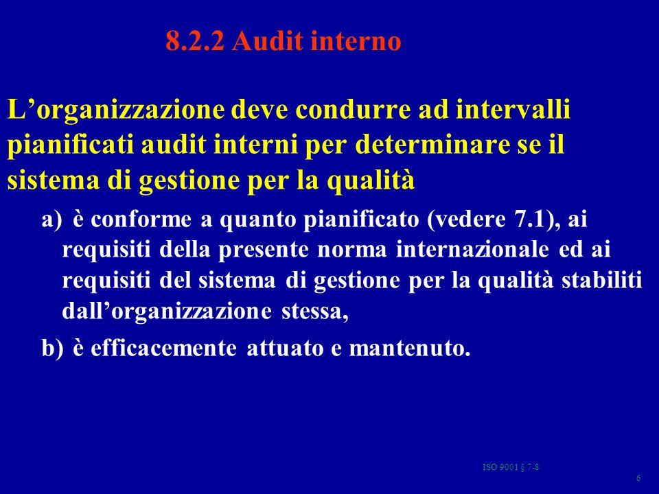 ISO 9001 § 7-8 7 8.2.2 Audit interno Deve essere predisposto un programma di audit che prenda in considerazione lo stato e limportanza dei processi e delle aree da sottoporre ad audit, così come i risultati di audit precedenti.