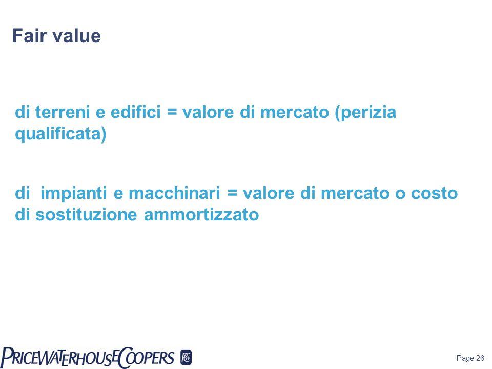 Page 26 Fair value di terreni e edifici = valore di mercato (perizia qualificata) di impianti e macchinari = valore di mercato o costo di sostituzione