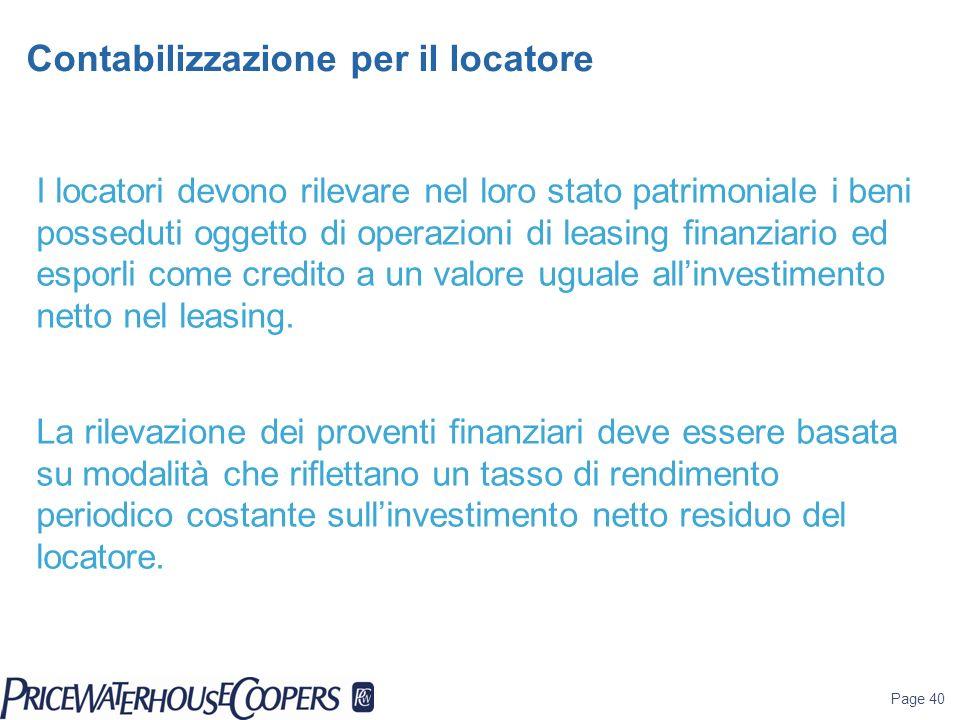 Page 40 Contabilizzazione per il locatore I locatori devono rilevare nel loro stato patrimoniale i beni posseduti oggetto di operazioni di leasing fin