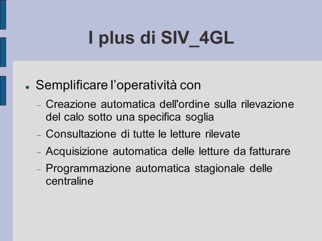 I plus di SIV_4GL Semplificare loperatività con Creazione automatica dell ordine sulla rilevazione del calo sotto una specifica soglia Consultazione di tutte le letture rilevate Acquisizione automatica delle letture da fatturare Programmazione automatica stagionale delle centraline
