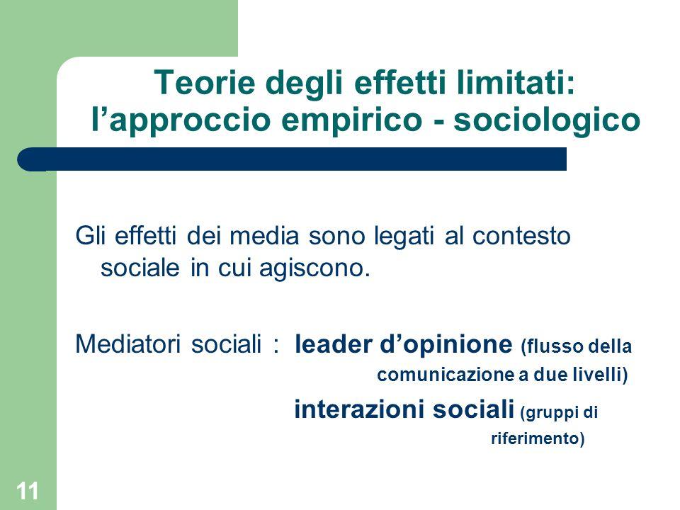 11 Teorie degli effetti limitati: lapproccio empirico - sociologico Gli effetti dei media sono legati al contesto sociale in cui agiscono.