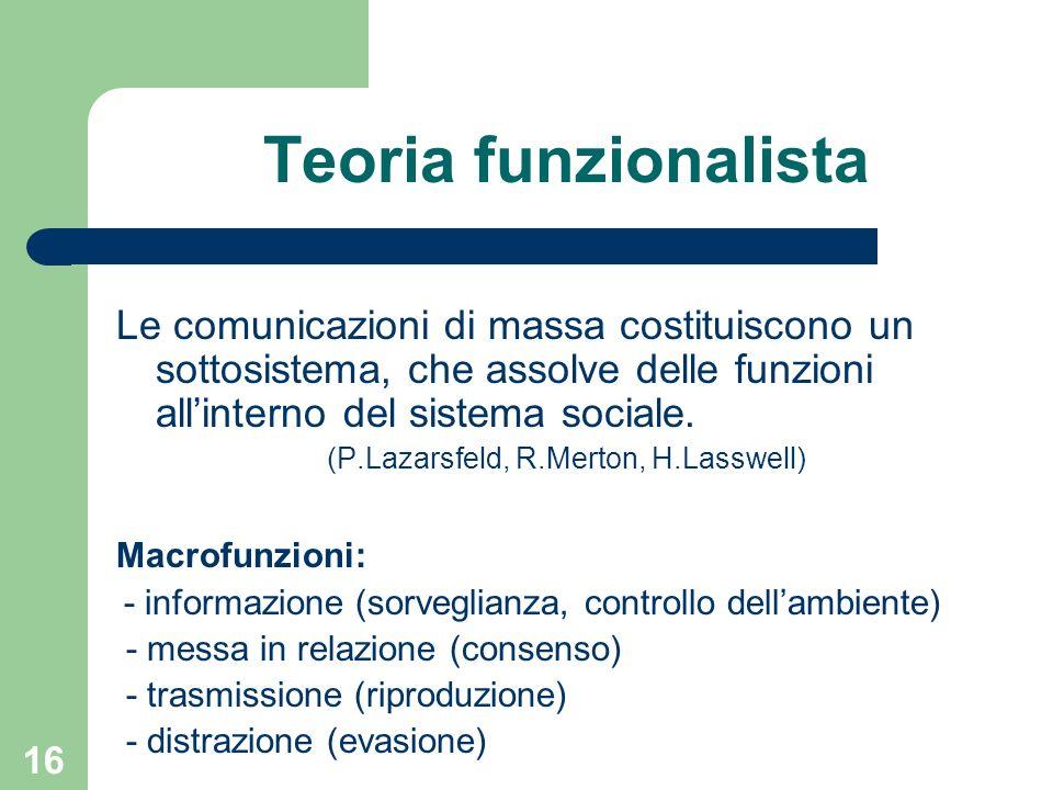 16 Teoria funzionalista Le comunicazioni di massa costituiscono un sottosistema, che assolve delle funzioni allinterno del sistema sociale.