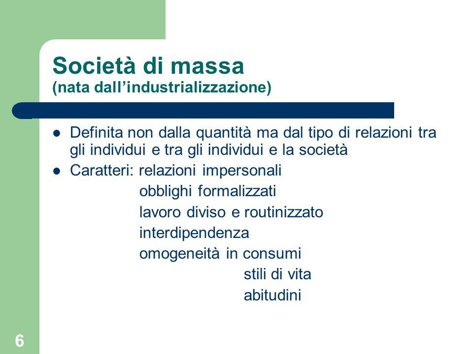 6 Società di massa (nata dallindustrializzazione) Definita non dalla quantità ma dal tipo di relazioni tra gli individui e tra gli individui e la società Caratteri: relazioni impersonali obblighi formalizzati lavoro diviso e routinizzato interdipendenza omogeneità in consumi stili di vita abitudini