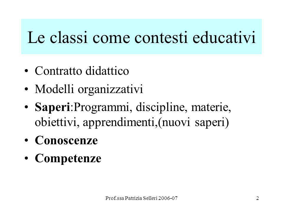 Prof.ssa Patrizia Selleri 2006-072 Le classi come contesti educativi Contratto didattico Modelli organizzativi Saperi:Programmi, discipline, materie,