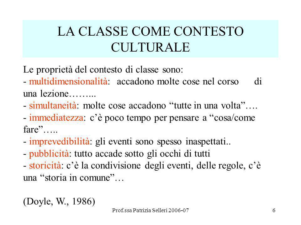 Prof.ssa Patrizia Selleri 2006-076 LA CLASSE COME CONTESTO CULTURALE Le proprietà del contesto di classe sono: - multidimensionalità: accadono molte c