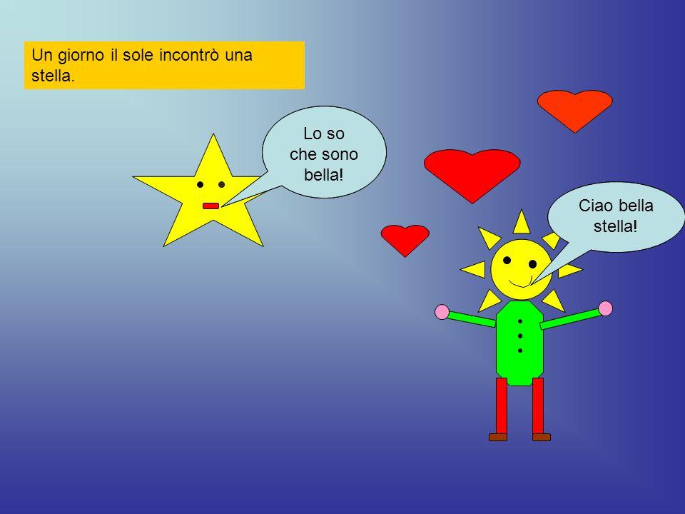 Un giorno il sole incontrò una stella. Ciao bella stella! Lo so che sono bella! Ciao bella stella! Lo so che sono bella!