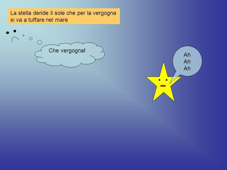 La stella deride il sole che per la vergogna si va a tuffare nel mare Ah Ah Ah Che vergogna!