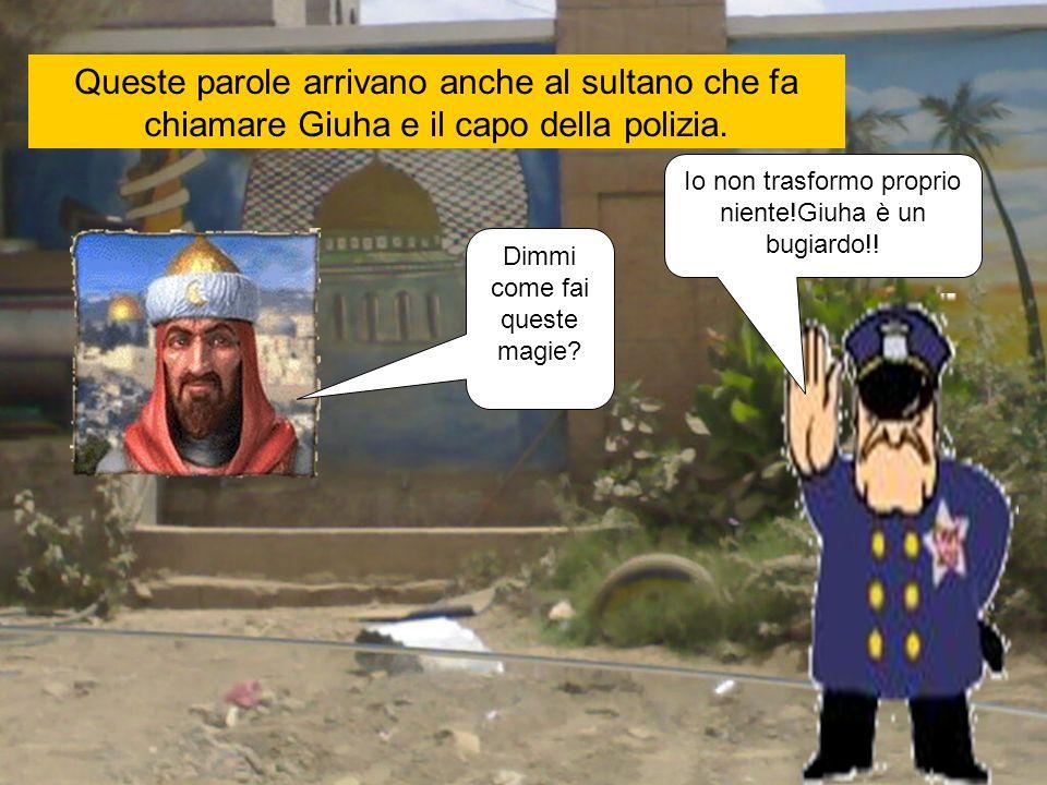 Queste parole arrivano anche al sultano che fa chiamare Giuha e il capo della polizia.