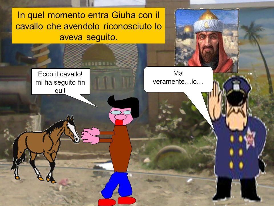 In quel momento entra Giuha con il cavallo che avendolo riconosciuto lo aveva seguito. Ecco il cavallo! mi ha seguito fin qui! Ma veramente…io…