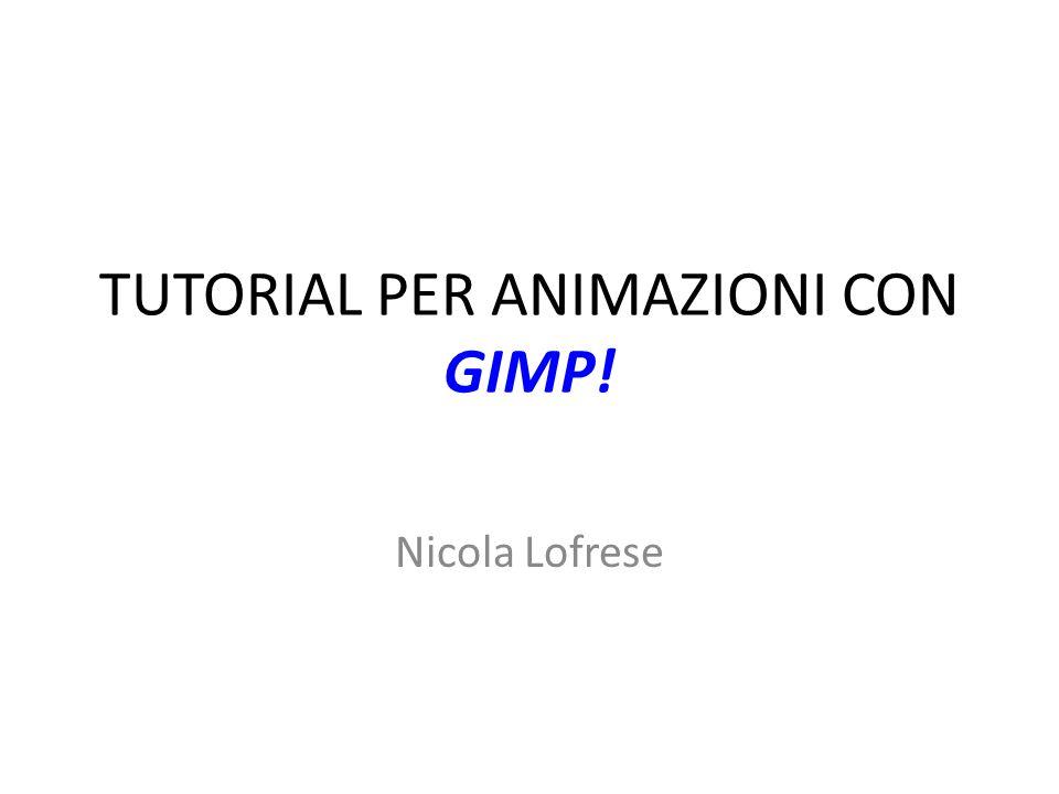 TUTORIAL PER ANIMAZIONI CON GIMP! Nicola Lofrese