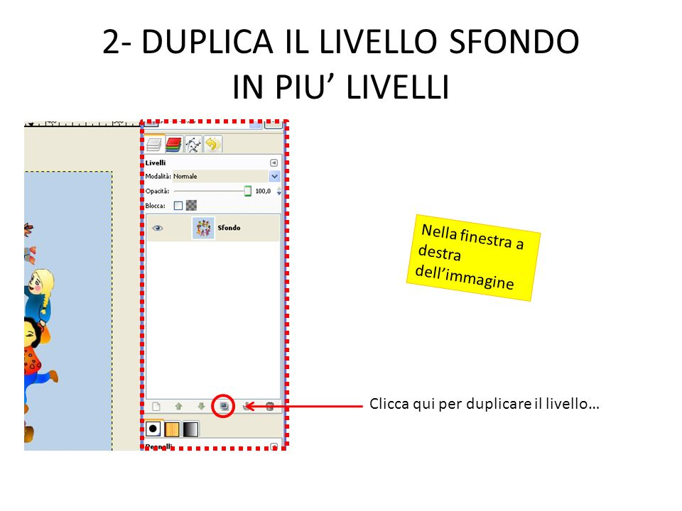 2- DUPLICA IL LIVELLO SFONDO IN PIU LIVELLI Clicca qui per duplicare il livello… Nella finestra a destra dellimmagine
