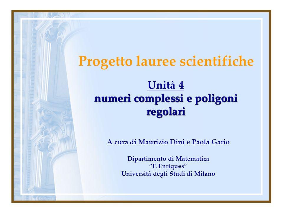 Progetto lauree scientifiche Unità 4 numeri complessi e poligoni regolari A cura di Maurizio Dini e Paola Gario Dipartimento di Matematica F. Enriques