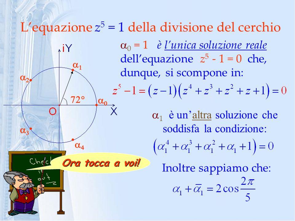 Lequazione z 5 = 1 della divisione del cerchio 0 = 1 è lunica soluzione reale dellequazione z 5 - 1 = 0 che, dunque, si scompone in: 1 è unaltra soluzione che soddisfa la condizione: Inoltre sappiamo che : Ora tocca a voi!