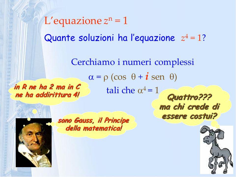 Lequazione z n = 1 Quante soluzioni ha lequazione z 4 = 1? Quattro??? ma chi crede di essere costui? in R ne ha 2 ma in C ne ha addirittura 4! sono Ga