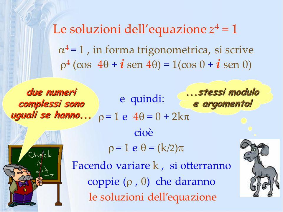 Le soluzioni dellequazione z 4 = 1 4 = 1, in forma trigonometrica, si scrive 4 (cos 4 + i sen 4 ) = 1(cos 0 + i sen 0) due numeri complessi sono uguali se hanno......stessi modulo e argomento.