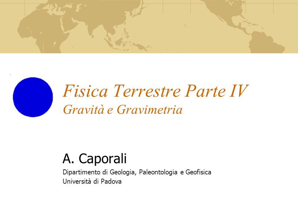 Fisica Terrestre Parte IV Gravità e Gravimetria A. Caporali Dipartimento di Geologia, Paleontologia e Geofisica Università di Padova