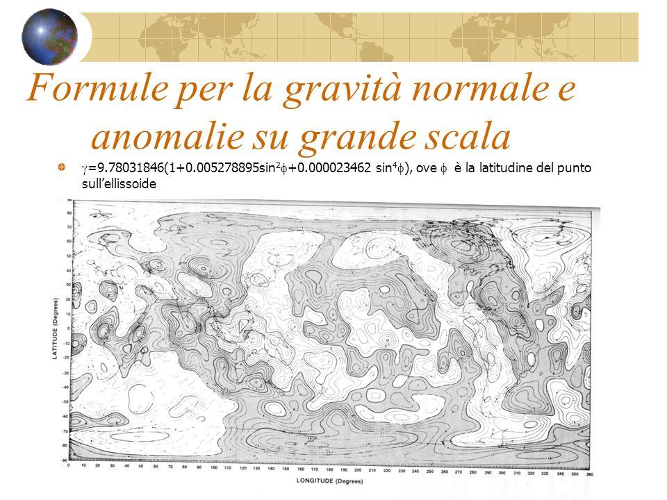 Formule per la gravità normale e anomalie su grande scala =9.78031846(1+0.005278895sin 2 +0.000023462 sin 4 ), ove è la latitudine del punto sullellis