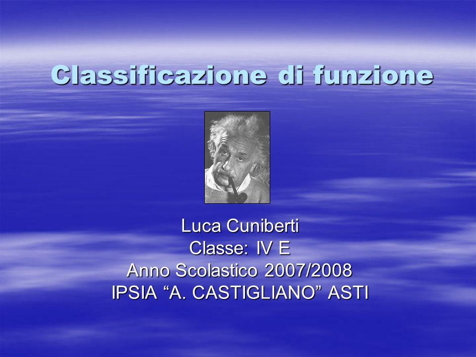 Classificazione di funzione Luca Cuniberti Classe: IV E Anno Scolastico 2007/2008 IPSIA A. CASTIGLIANO ASTI