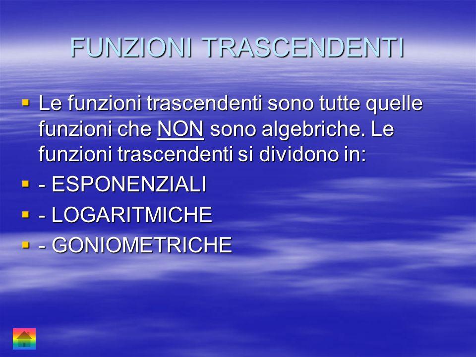 FUNZIONI TRASCENDENTI Le funzioni trascendenti sono tutte quelle funzioni che NON sono algebriche. Le funzioni trascendenti si dividono in: - ESPONENZ