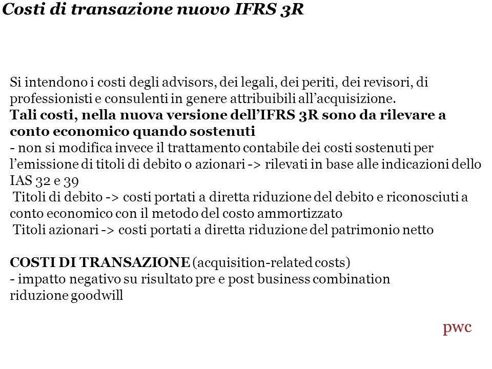 Costi di transazione nuovo IFRS 3R Si intendono i costi degli advisors, dei legali, dei periti, dei revisori, di professionisti e consulenti in genere attribuibili allacquisizione.