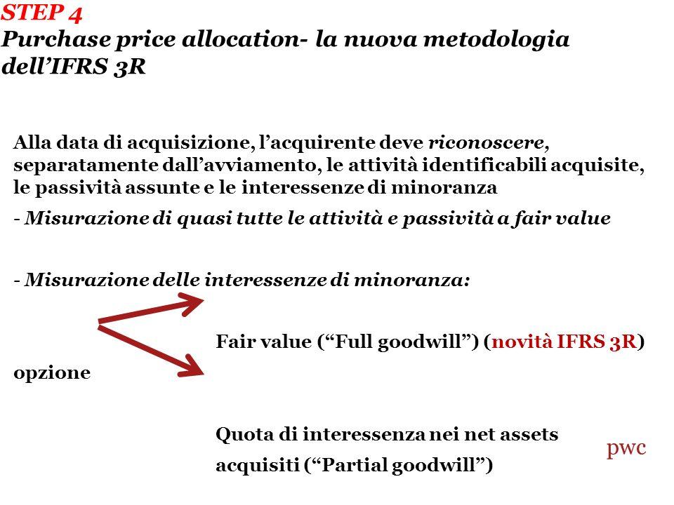 STEP 4 Purchase price allocation- la nuova metodologia dellIFRS 3R Alla data di acquisizione, lacquirente deve riconoscere, separatamente dallavviamento, le attività identificabili acquisite, le passività assunte e le interessenze di minoranza - Misurazione di quasi tutte le attività e passività a fair value - Misurazione delle interessenze di minoranza: Fair value (Full goodwill) (novità IFRS 3R) opzione Quota di interessenza nei net assets acquisiti (Partial goodwill) pwc