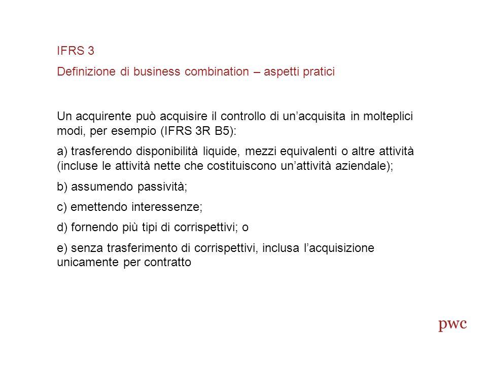 Un acquirente può acquisire il controllo di unacquisita in molteplici modi, per esempio (IFRS 3R B5): a) trasferendo disponibilità liquide, mezzi equivalenti o altre attività (incluse le attività nette che costituiscono unattività aziendale); b) assumendo passività; c) emettendo interessenze; d) fornendo più tipi di corrispettivi; o e) senza trasferimento di corrispettivi, inclusa lacquisizione unicamente per contratto IFRS 3 Definizione di business combination – aspetti pratici pwc