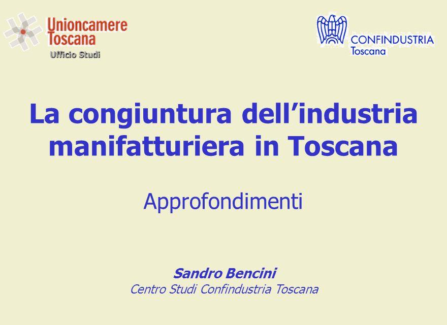 Ufficio Studi La congiuntura dellindustria manifatturiera in Toscana Approfondimenti Sandro Bencini Centro Studi Confindustria Toscana